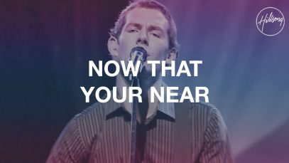 Now That Your Near – Hillsong Worship